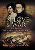 In Love and War - The Lives and Marriage of General Harry and Lady Smith eBook by David   Rooney, Michael   Scott
