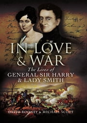 In Love and War - The Lives and Marriage of General Harry and Lady Smith ebook by David   Rooney,Michael   Scott