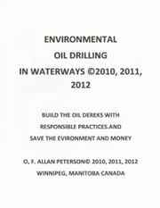 ENVIRONMENTAL OIL DRILLING IN WATERWAYS - BUILD THE OIL DEREKS WITH RESPONSIBLE PRACTICES AND SAVE THE ENVIRONMENT AND MONEY ebook by O. F. ALLAN PETERSON