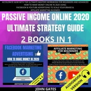 Passive Income Online 2020 Ultimate Strategy Guide 2 Books in 1 - Accelerate Now With the Ultimate Mastery Workbook for Beginners and Advanced. How to Make Money Online in 2020 Using Facebook & Youtube Advertising to Scale your Brand audiobook by John Gates