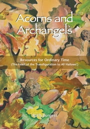 Acorns and Archangels - Resources for Ordinary Time – The Feast of the Transfiguration to All Hallows' ebook by Ruth Burgess
