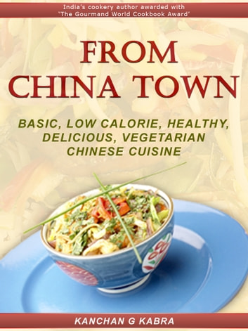 From China Town - Basic, Low calorie, Healthy, Delicious, Vegetarian Chinese Cuisine ebook by Kanchan Kabra