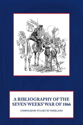 Bibliography of the Seven Weeks' War of 1866 ebook by Stuart Sutherland