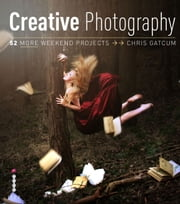 Creative Photography: 52 More Weekend Projects - Get the secrets behind creative techniques your camera manual won't teach you! ebook by Chris Gatcum