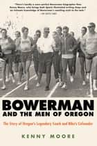Bowerman and the Men of Oregon - The Story of Oregon's Legendary Coach and Nike's Cofounder ebook by Kenny Moore