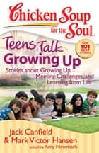 Chicken Soup for the Soul: Teens Talk Growing Up - Stories about Growing Up, Meeting Challenges, and Learning from Life ebook by Jack Canfield, Mark Victor Hansen, Amy Newmark
