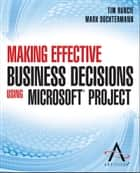 Making Effective Business Decisions Using Microsoft Project ebook by Advisicon,Tim Runcie,Doc Dochtermann