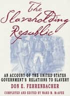The Slaveholding Republic - An Account of the United States Government's Relations to Slavery ebook by the late Don E. Fehrenbacher, Ward M. McAfee