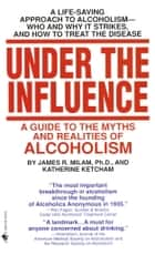 Under the Influence - A Guide to the Myths and Realities of Alcoholism ebook by James Robert Milam, Katherine Ketcham