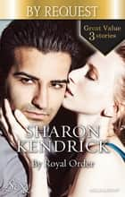 By Royal Order/The Mediterranean Prince's Passion/The Prince's Love-Child/The Future King's Bride ebook by Sharon Kendrick