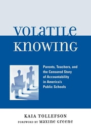 Volatile Knowing - Parents, Teachers, and the Censored Story of Accountability in America's Public Schools ebook by Kaia Tollefson,Maxine Greene