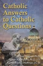 Catholic Answers to Catholic Questions ebook by Paul Thigpen,Ray Ryland,Francis Hoffman