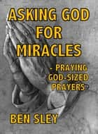 Asking God For Miracles: Praying God-sized Prayers ebook by Ben Sley
