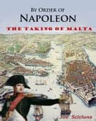 By Order of Napoleon: The Taking of Malta ebook by Joe Scicluna