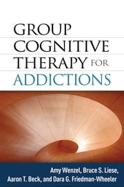 Group Cognitive Therapy for Addictions ebook by Amy Wenzel, PhD,Bruce S. Liese, PhD,Aaron T. Beck, MD,Dara G. Friedman-Wheeler, Ph.D.