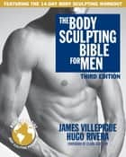 The Body Sculpting Bible for Men, Third Edition ebook by James Villepigue,Hugo Rivera