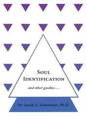 Soul Identification and other goodies….. ebook by Sarah A. Schweitzer, Ph.D.