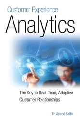 Customer Experience Analytics: The Key to Real-Time, Adaptive Customer Relationships ebook by Dr. Arvind Sathi