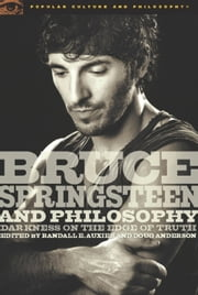Bruce Springsteen and Philosophy - Darkness on the Edge of Truth ebook by Douglas R. Anderson,Randall E. Auxier