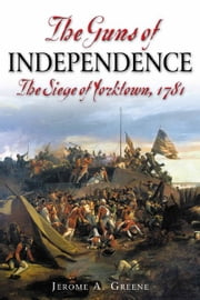 Guns Of Independence The Siege Of Yorktown 1781 - The Siege of Yorktown, 1781 ebook by Greene Jerome A.