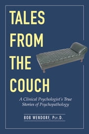 Tales from the Couch - A Clinical Psychologist's True Stories of Psychopathology ebook by Dr. Bob Wendorf