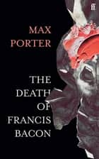 The Death of Francis Bacon ebook by Max Porter