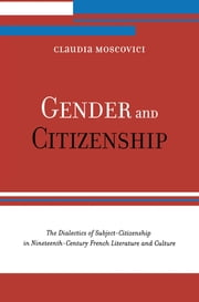 Gender and Citizenship - The Dialectics of Subject-Citizenship in Nineteenth Century French Literature and Culture ebook by Claudia Moscovici