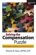 Solving the Compensation Puzzle: Putting Together a Complete Pay and Performance System ebook by Sharon K. Koss, SPHR, CCP