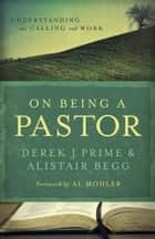 On Being a Pastor - Understanding Our Calling and Work ebook by Derek J. Prime, Alistair Begg, Al Mohler