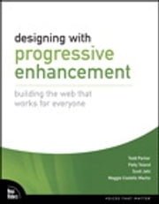 Designing with Progressive Enhancement - Building the Web that Works for Everyone ebook by Todd Parker,Scott Jehl,Maggie Costello Wachs,Patty Toland
