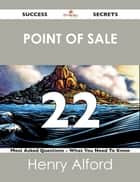 point of sale 22 Success Secrets - 22 Most Asked Questions On point of sale - What You Need To Know ebook by Henry Alford