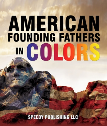 American Founding Fathers In Color - Adams, Washington, Jefferson and Others ebook by Speedy Publishing