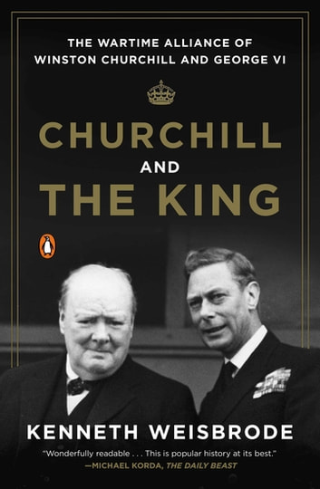 Churchill and the King - The Wartime Alliance of Winston Churchill and George VI ebook by Kenneth Weisbrode