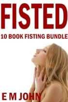 Fisted 10 Book Fisting Bundle ebook by E M John