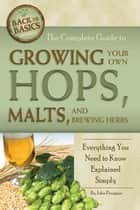 The Complete Guide to Growing Your Own Hops, Malts, and Brewing Herbs: Everything You Need to Know Explained Simply ebook by John Peragine