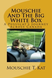 Mouschie and the Big White Box, A Pussycat's Journey Across Canada ebook by Mouschie T. Kat