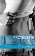 Protect me - Ash - Band 2 ebook by Allie Kinsley