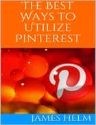 The Best Ways to Utilize Pinterest ebook by James Helm