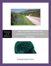 Sing, Your Way Through Life - A Program to Delay or Deal With Dementia ebook by Greg Woods,Dr Liz Barnes,Dr Doris Bersing PHD,Dr Ethelle Lord,Peter Gooley
