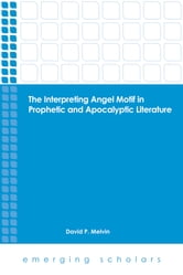 The Interpreting Angel Motif in Prophetic and Apocalyptic Literature ebook by David P. Melvin