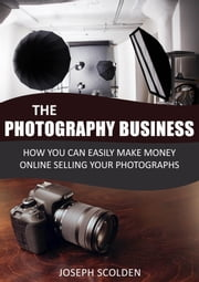 Photography Business: How You Can Easily Make Money Online Selling Your Photographs ebook by Joseph Scolden