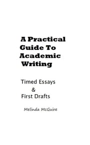 A Practical Guide to Academic Writing: Timed Essays and First Drafts ebook by Melinda McGuire