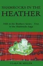 Shamrocks in the Heather - Fifth in the Brothers Series - First in the Shamrocks Saga ebook by Clara M. Miller