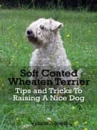 Soft Coated Wheaten Terrier Tips and Tricks To Raising A Nice Dog ebook by Vince Stead