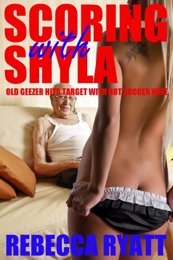 Scoring With Shyla: Old Geezer Hits Target With Hot Soccer Wife ebook by Rebecca Ryatt