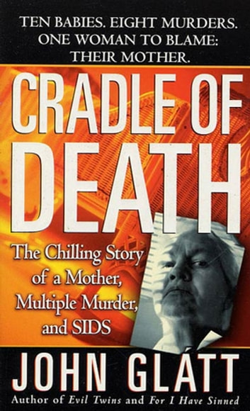 Cradle of Death - The Chilling Story of a Mother, Multiple Murder, and SIDS ebook by John Glatt