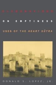 Elaborations on Emptiness: Uses of the Heart Sutra ebook by Lopez, Donald S., Jr.