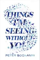 Things I'm Seeing Without You ebook by Peter Bognanni