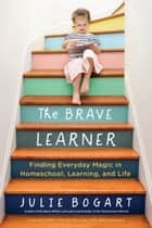The Brave Learner - Finding Everyday Magic in Homeschool, Learning, and Life ebook by Julie Bogart, Susan Wise Bauer