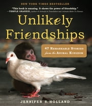 Unlikely Friendships - 47 Remarkable Stories from the Animal Kingdom ebook by Jennifer S. Holland